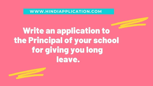 Write an application to the Principal of your school for giving you long leave.