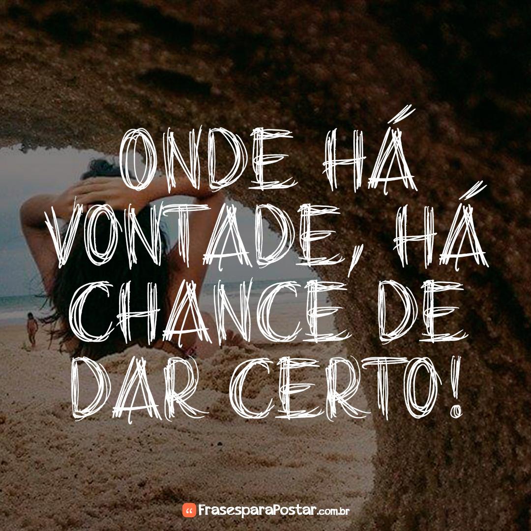 Onde há vontade, há chance de dar certo!