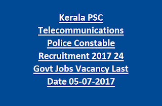Kerala PSC Telecommunications Police Constable Recruitment 2017 24 Govt Jobs Vacancy Online Last Date 05-07-2017