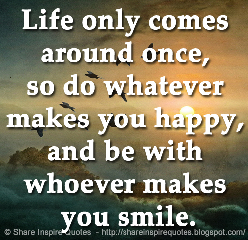 Life Only Comes Around Once So Do Whatever Makes You Happy And Be
