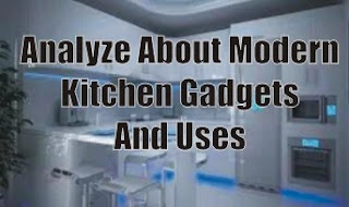 Analyze About Modern Kitchen Gadgets And Uses