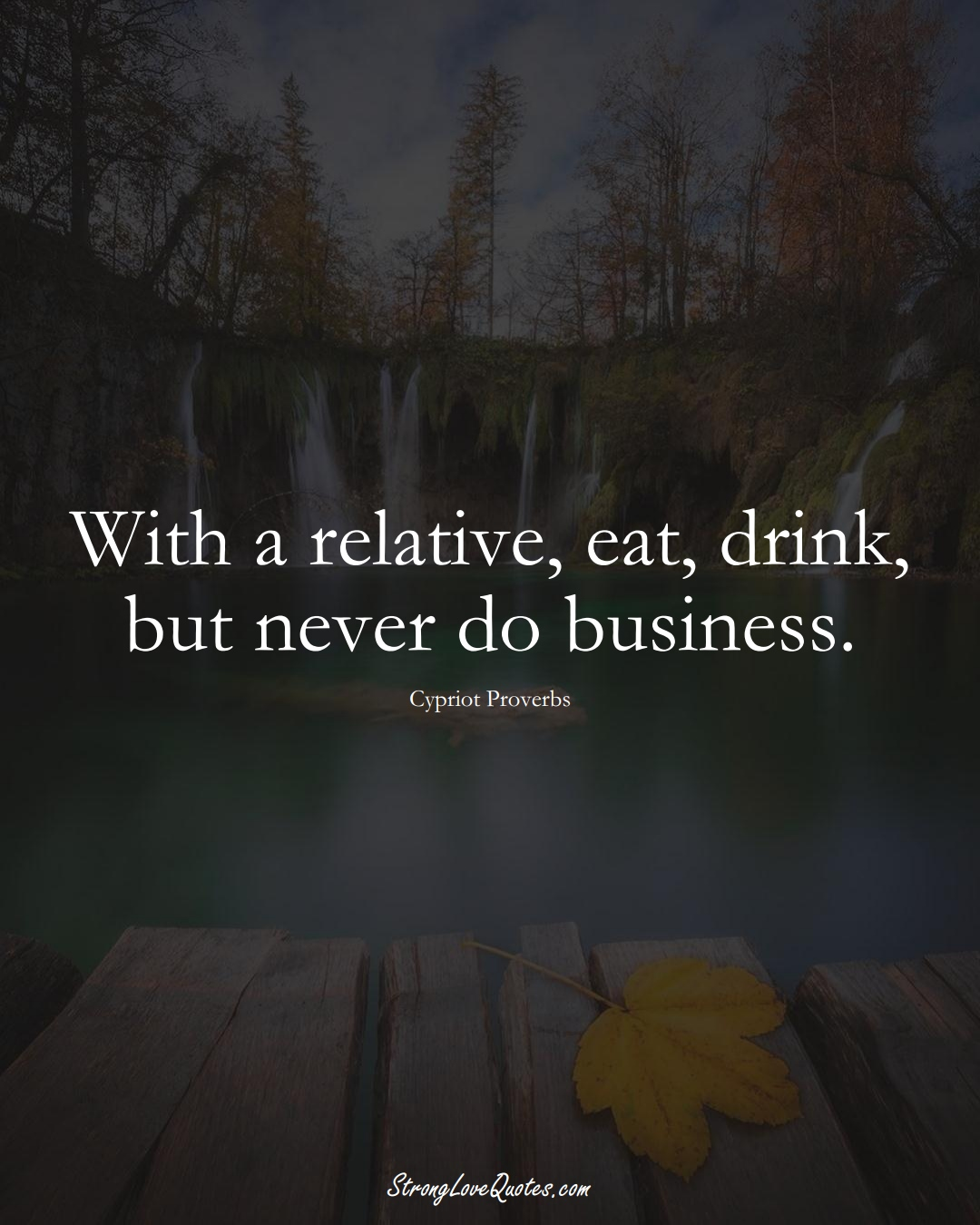 With a relative, eat, drink, but never do business. (Cypriot Sayings);  #MiddleEasternSayings