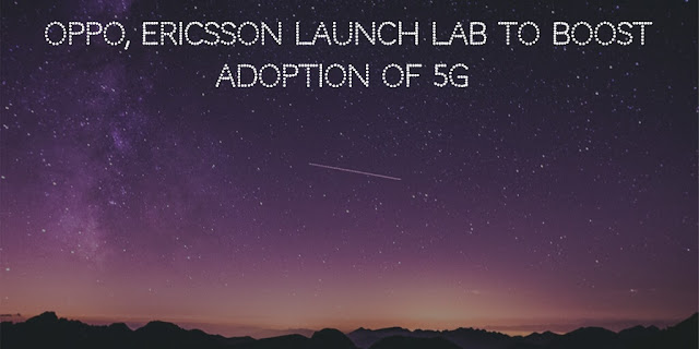 OPPO, Ericsson launch lab to boost adoption of 5G