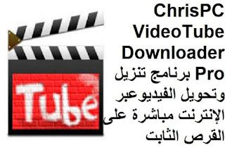 ChrisPC VideoTube Downloader Pro 12-2-2 برنامج تنزيل وتحويل الفيديوعبر الإنترنت مباشرة على القرص الثابت