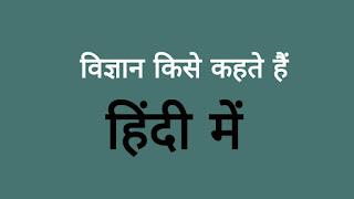विज्ञान किसे कहते हैं| विज्ञान कि परिभाषा: What Is Science In Hindi.
