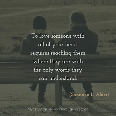 "Never Quit Quotes: ""To love someone with all of your heart requires reaching them where they are with the only words they can understand."" ― Shannon L. Alder"