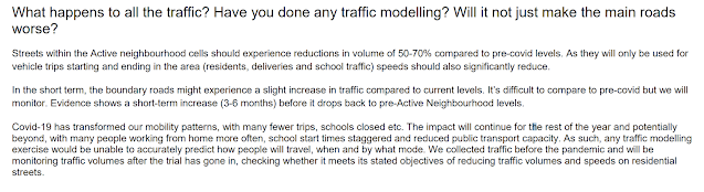 What happens to all the traffic? Have you done any traffic modelling? Will it not just make the main roads worse? Streets within the Active neighbourhood cells should experience reductions in volume of 50-70% compared to pre-covid levels. As they will only be used for vehicle trips starting and ending in the area (residents, deliveries and school traffic) speeds should also significantly reduce. In the short term, the boundary roads might experience a slight increase in traffic compared to current levels. It's difficult to compare to pre-covid but we will monitor. Evidence shows a short-term increase (3-6 months) before it drops back to pre-Active Neighbourhood levels. Covid-19 has transformed our mobility patterns, with many fewer trips, schools closed etc. The impact will continue for the rest of the year and potentially beyond, with many people working from home more often, school start times staggered and reduced public transport capacity. As such, any traffic modelling exercise would be unable to accurately predict how people will travel, when and by what mode. We collected traffic before the pandemic and will be monitoring traffic volumes after the trial has gone in, checking whether it meets its stated objectives of reducing traffic volumes and speeds on residential streets.