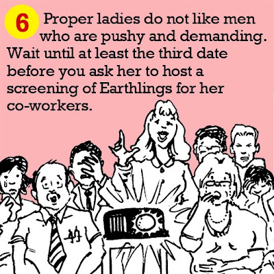 6. Proper ladies do not like men who are pushy and demanding. Wait until at least the third date before you ask her to host a screening of Earthlings for her co-workers.
