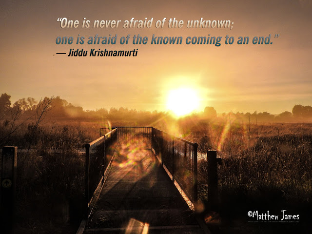 """One is never afraid of the unknown; one is afraid of the known coming to an end."" ― Jiddu Krishnamurti"