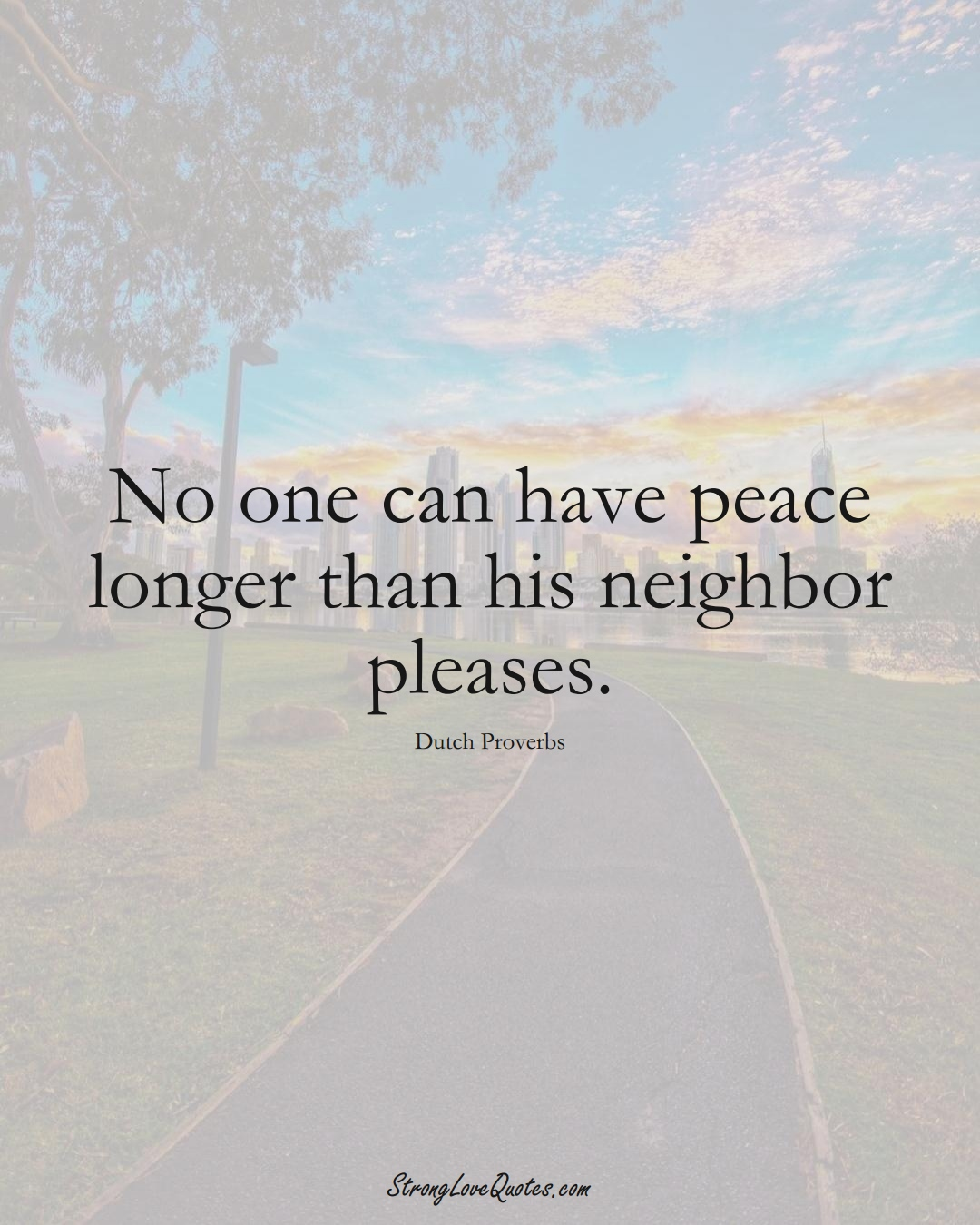 No one can have peace longer than his neighbor pleases. (Dutch Sayings);  #EuropeanSayings