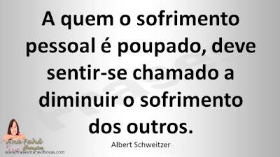 A quem o sofrimento pessoal é poupado, deve sentir-se chamado a diminuir o sofrimento dos outros. Albert Schweitzer