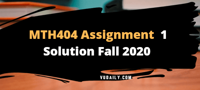 MTH404 Assignment No 1 Solution Fall 2020