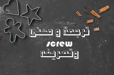ترجمة و معنى screw وتصريفه