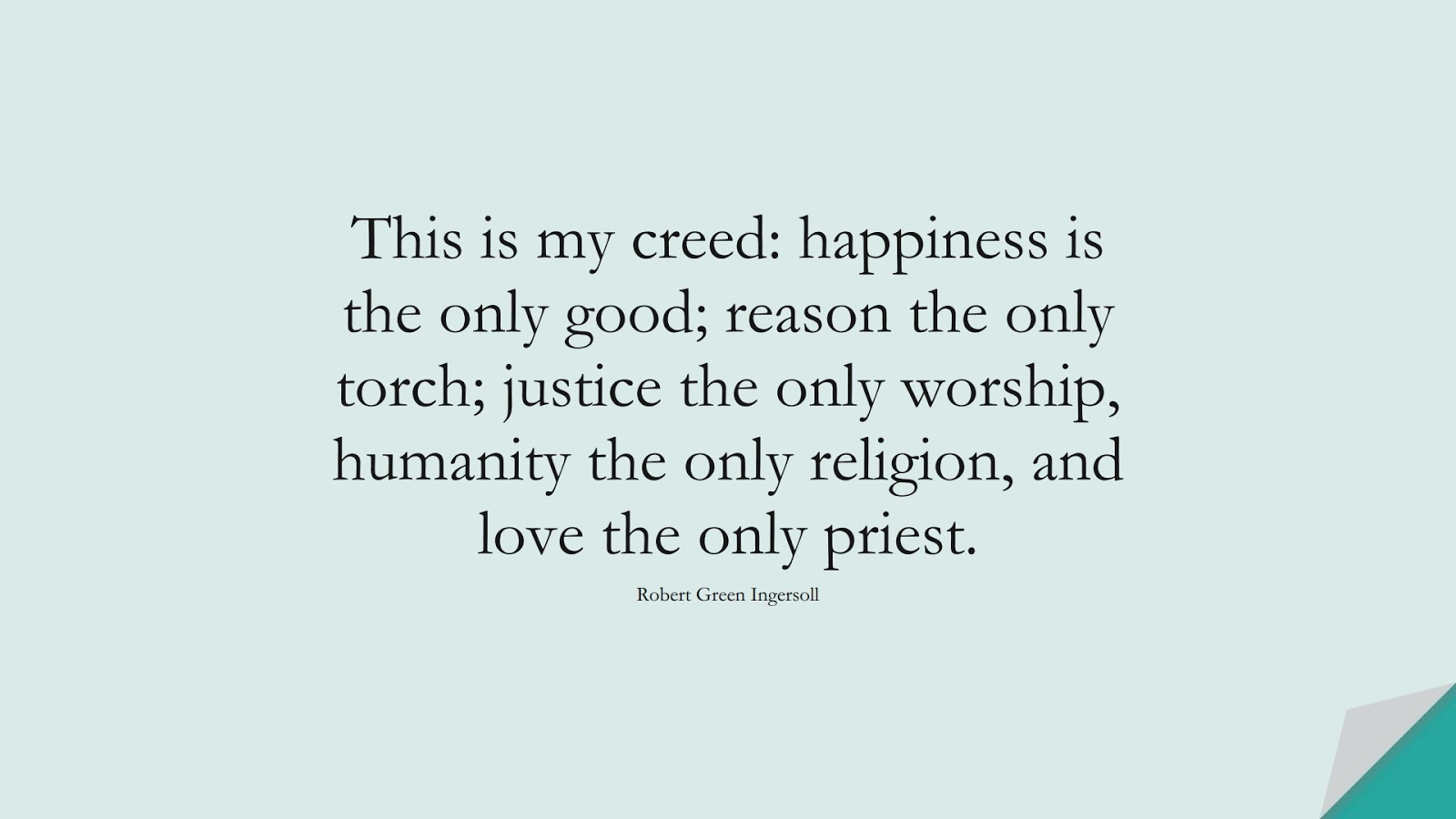 This is my creed: happiness is the only good; reason the only torch; justice the only worship, humanity the only religion, and love the only priest. (Robert Green Ingersoll);  #HumanityQuotes