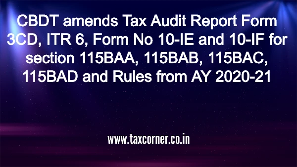 CBDT amends Tax Audit Report Form 3CD, ITR 6, Form No 10-IE and 10-IF for section 115BAA, 115BAB, 115BAC, 115BAD and Rules from AY 2020-21