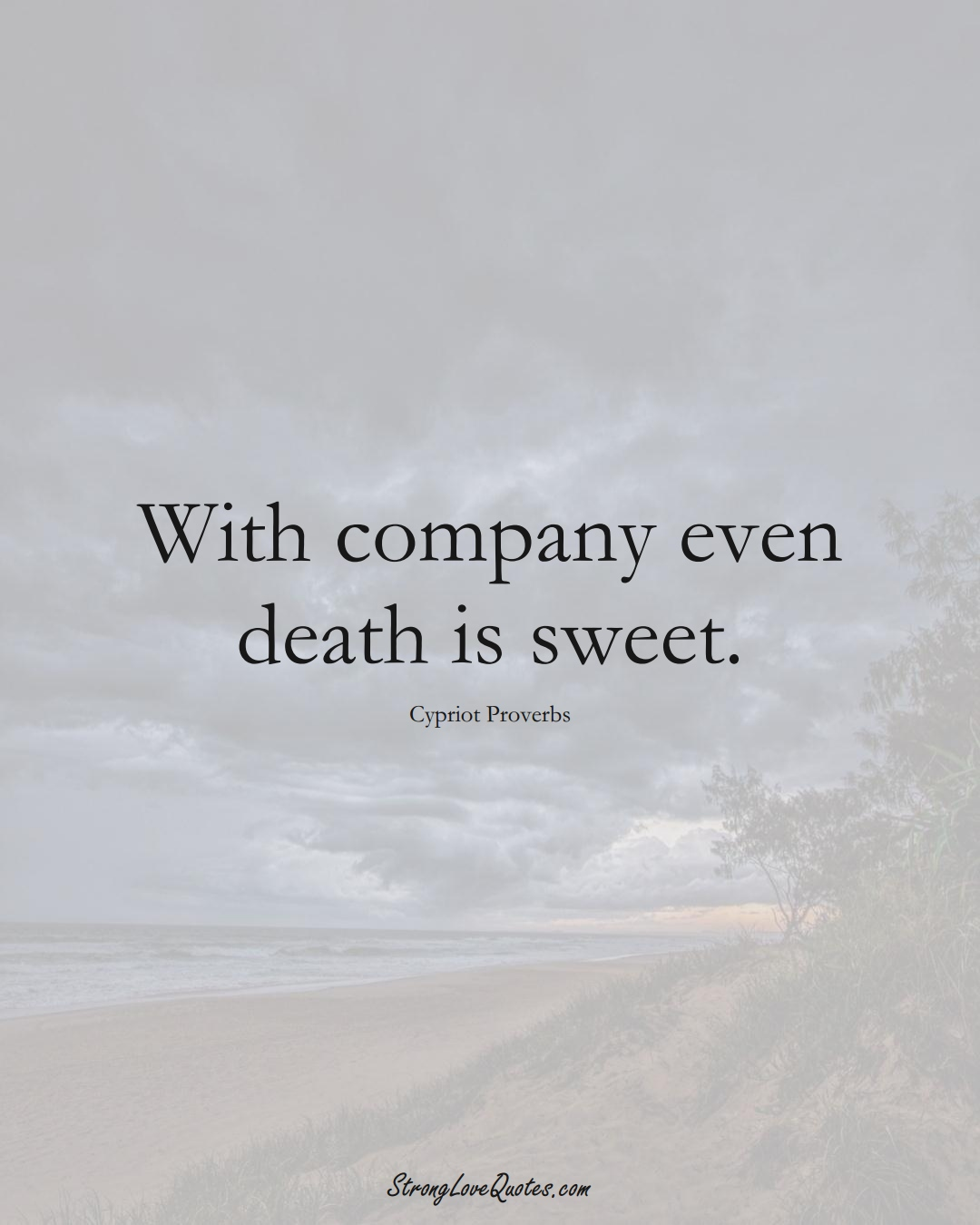 With company even death is sweet. (Cypriot Sayings);  #MiddleEasternSayings