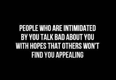 People who are intimidated by you talk bad about you with hopes that others won't find you appealing.