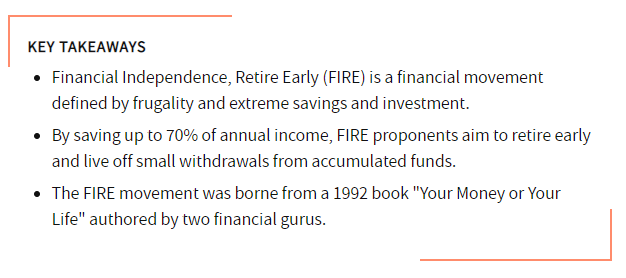 FIRE stands for financial independence, retire early. It is a financial movement defined by frugality and extreme savings and investment.