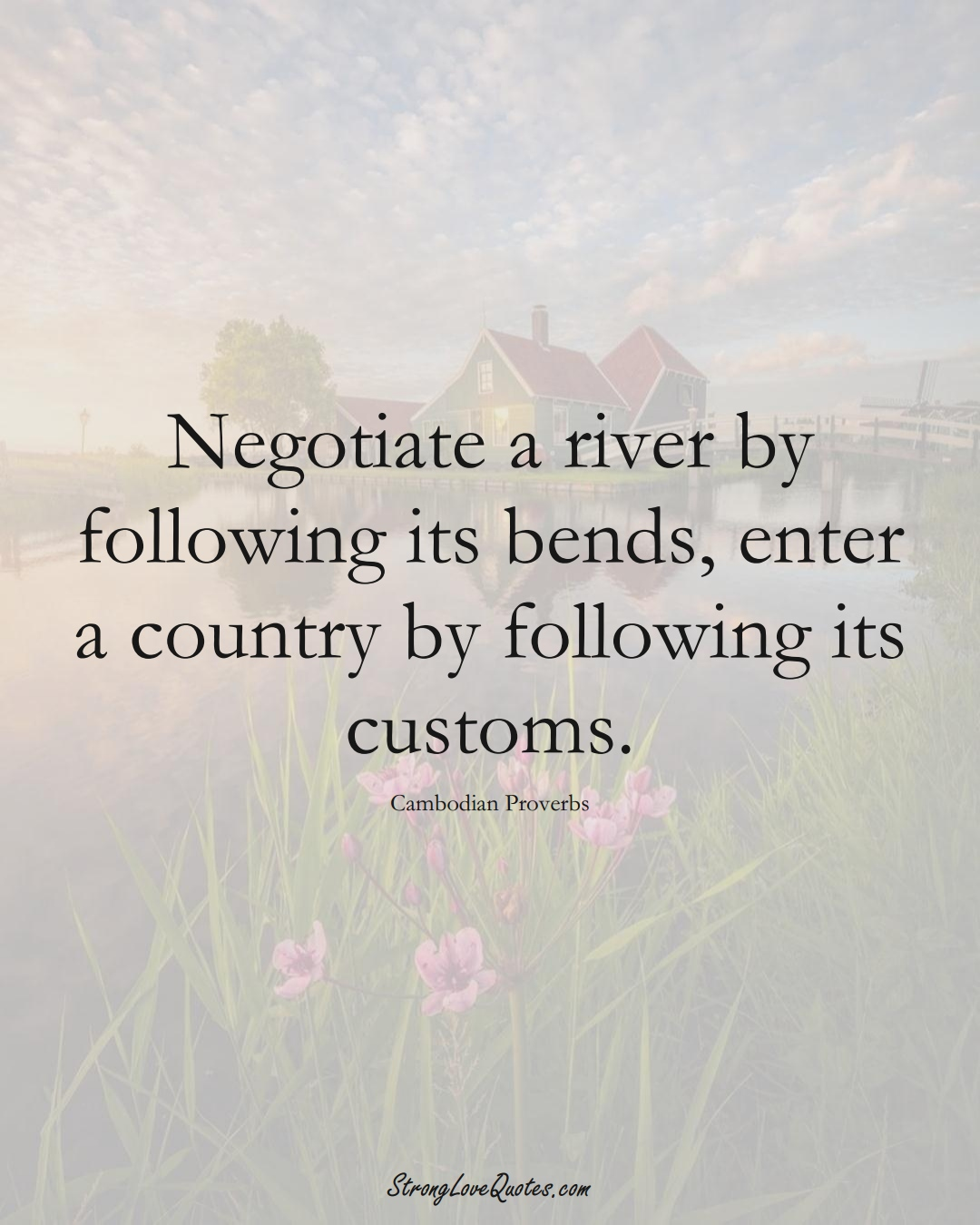 Negotiate a river by following its bends, enter a country by following its customs. (Cambodian Sayings);  #AsianSayings