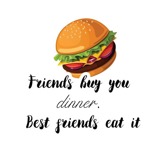 Friends buy you dinner. Best friends eat it
