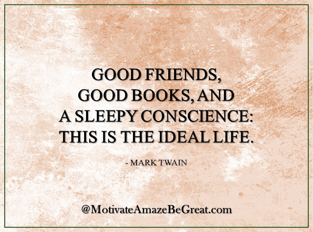 "Inspirational Quotes About Life: ""Good friends, good books, and a sleepy conscience: this is the ideal life."" - Mark Twain"