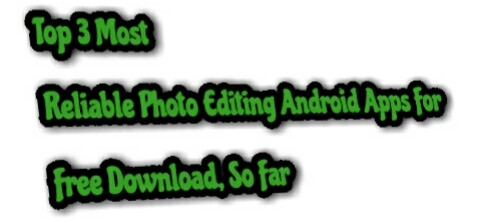 Top 3 Most Reliable Photo Editing Android Apps For Free Download, So Far