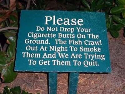 Funny Cute Signs  Please do not drop your cigarette butts on the ground. Fish crawl out at night to smoke them