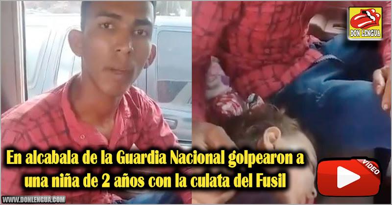 En alcabala de la Guardia Nacional golpearon a una niña de 2 años con la culata del Fusil