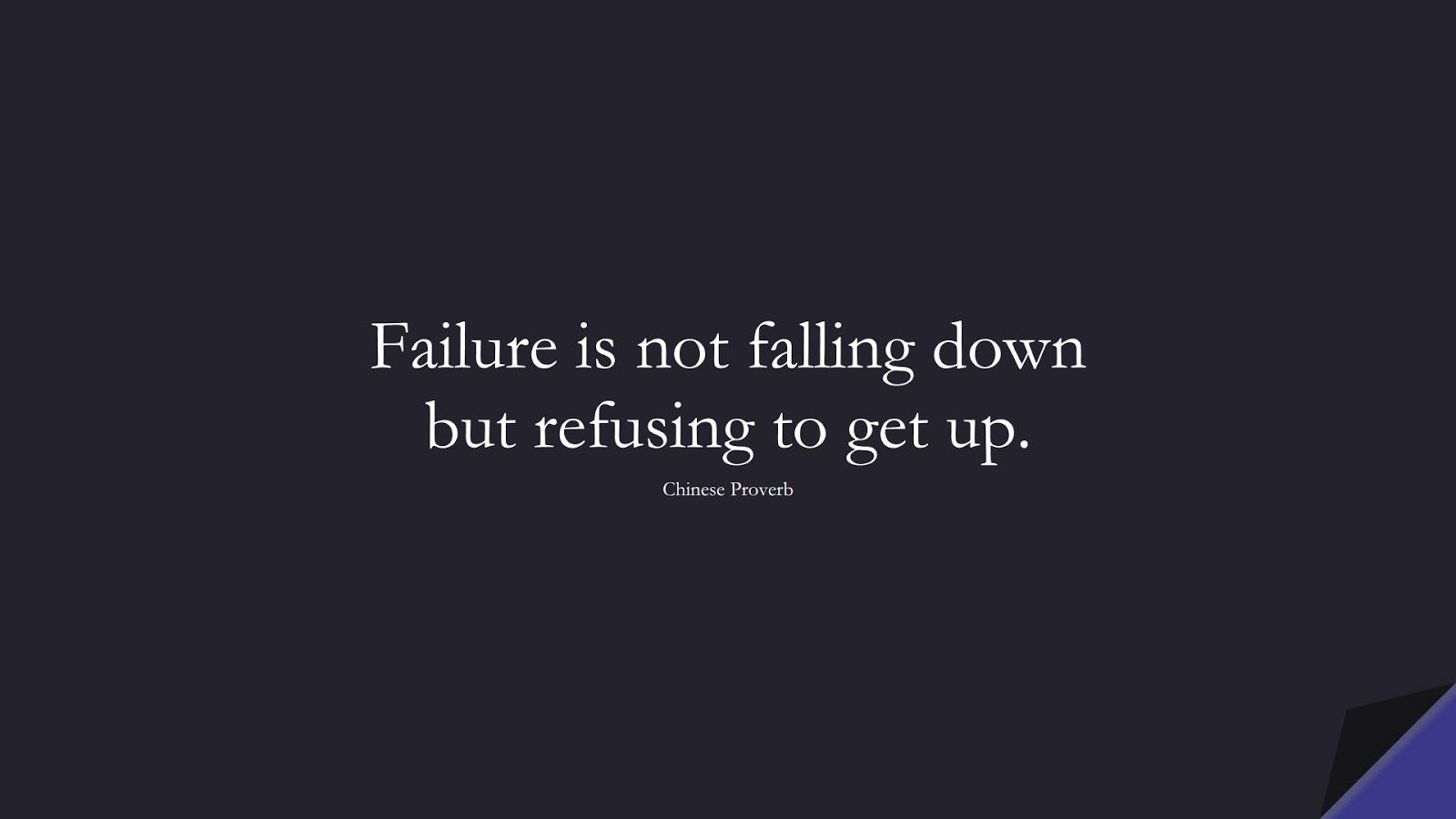 Failure is not falling down but refusing to get up. (Chinese Proverb);  #ShortQuotes