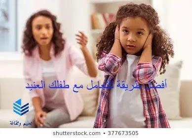 الطفل العنيد | الأسباب التي تجعل الطفل عنيدا ... أفضل طريقة للتعامل مع طفلك العنيد