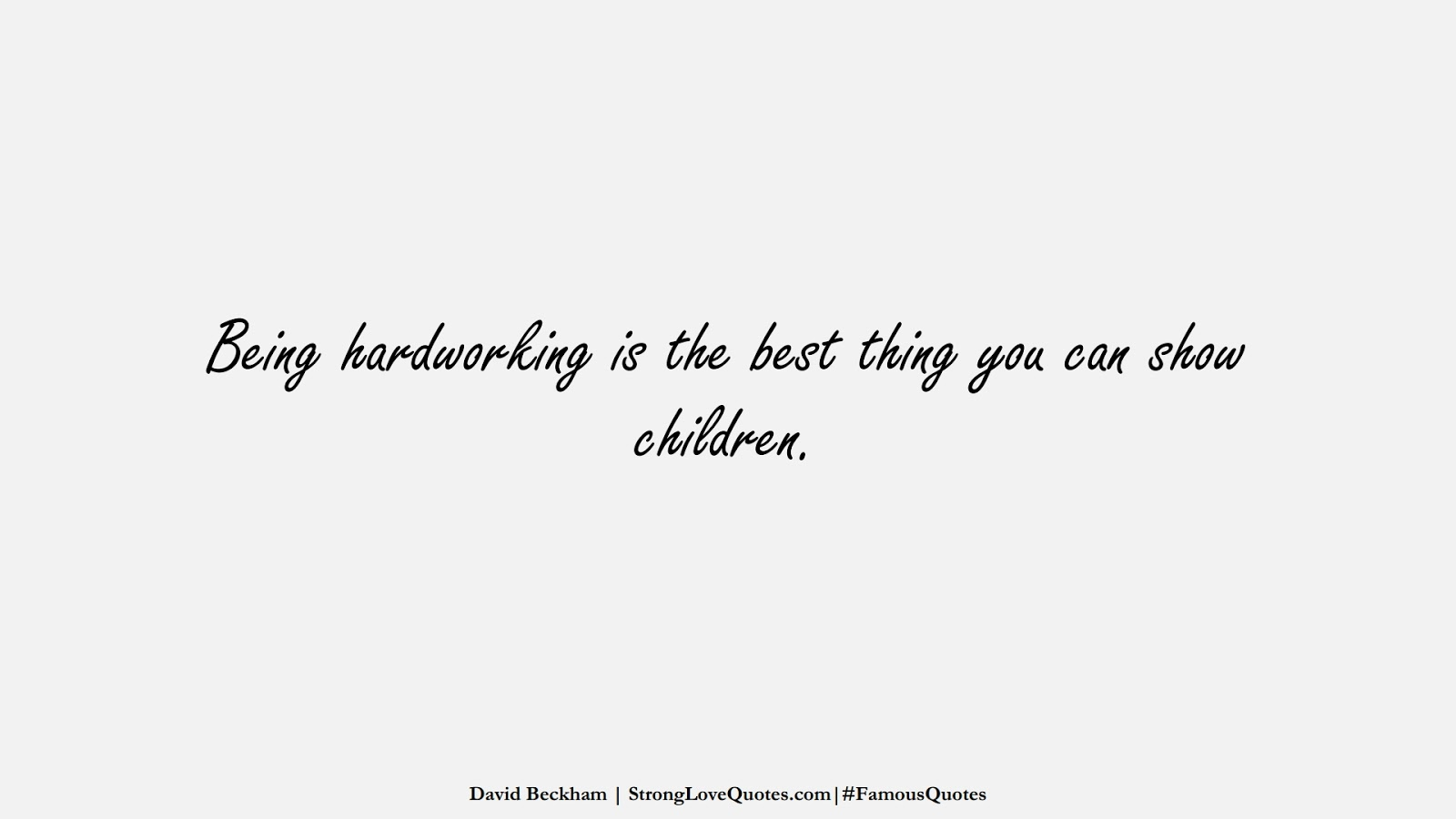 Being hardworking is the best thing you can show children. (David Beckham);  #FamousQuotes