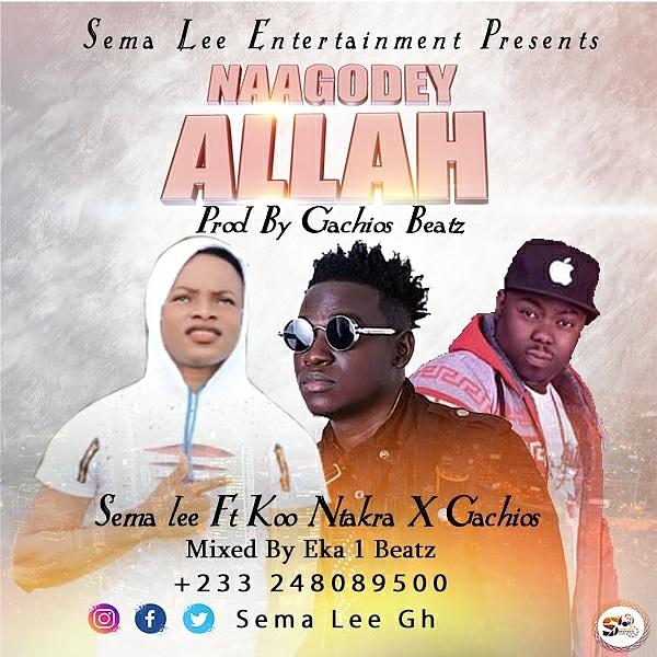 Sema Lee ft Koo Ntakra x Gachios -NaaGodey Allah(Prod.By Gachios)