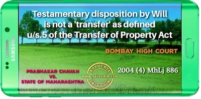 Testamentary disposition by Will is not a 'transfer' as defined u/s. 5 of the Transfer of Property Act