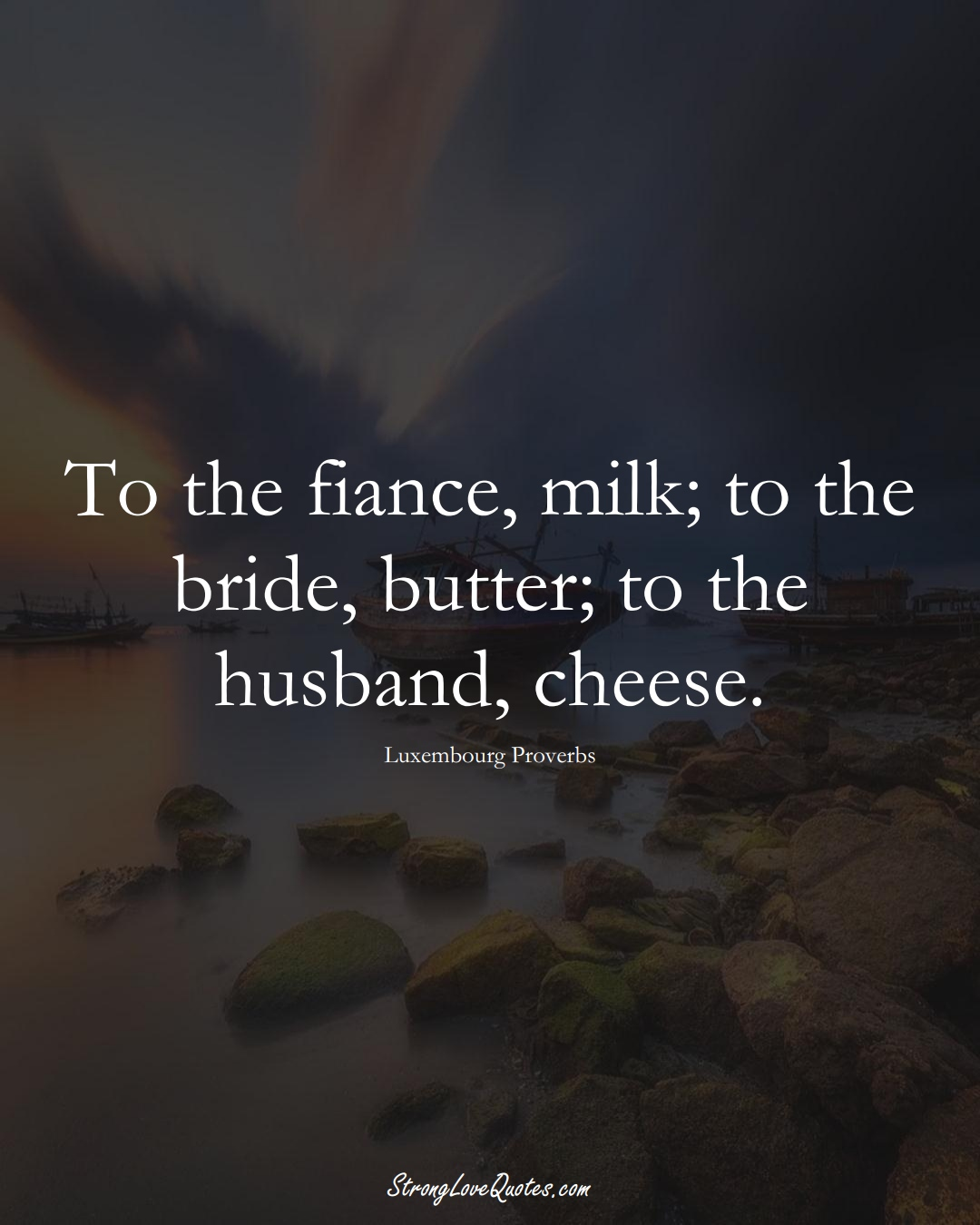 To the fiance, milk; to the bride, butter; to the husband, cheese. (Luxembourg Sayings);  #EuropeanSayings