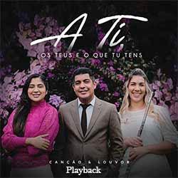 A Ti, os Teus e o Que Tu Tens (Playback) - Canção e Louvor