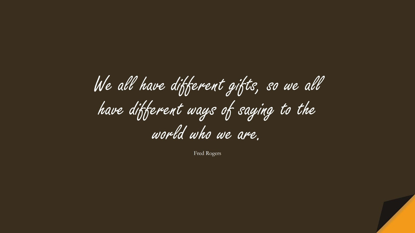 We all have different gifts, so we all have different ways of saying to the world who we are. (Fred Rogers);  #BeYourselfQuotes