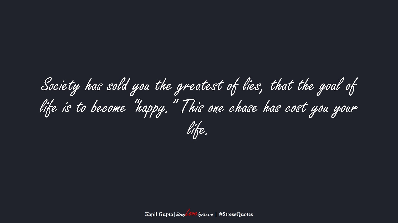 """Society has sold you the greatest of lies, that the goal of life is to become """"happy."""" This one chase has cost you your life. (Kapil Gupta);  #StressQuotes"""