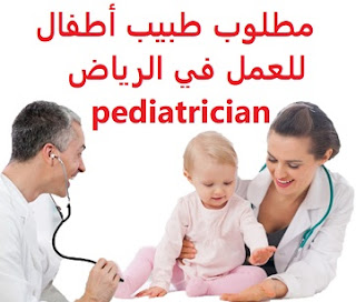 A pediatrician is required to work in Riyadh  To work for a medical complex in southern Riyadh Qualification : pediatrician Experience : Nine years of previous experience working in the field Salary : It is decided after the interview