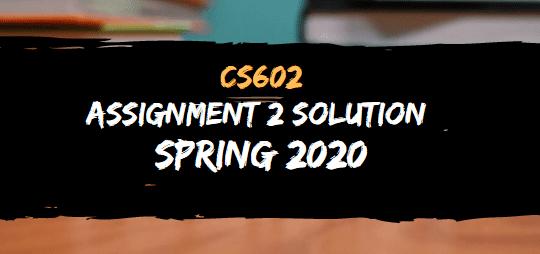 CS602 ASSIGNMENT NO.2 SOLUTION SPRING 2020