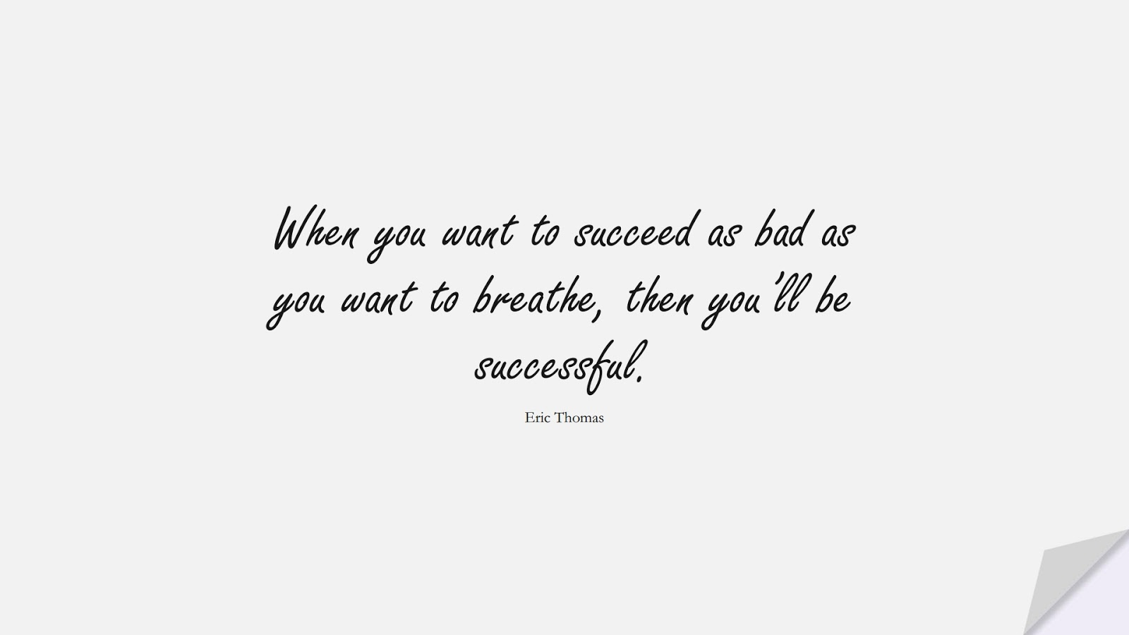 When you want to succeed as bad as you want to breathe, then you'll be successful. (Eric Thomas);  #MotivationalQuotes