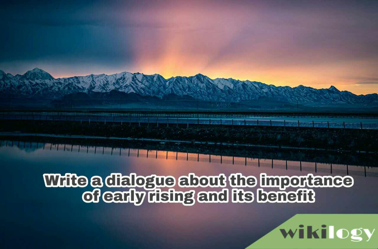 Write a dialogue about the importance of early rising and its benefit