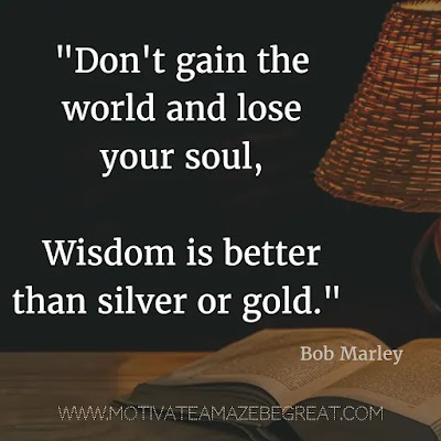 "40 Most Powerful Quotes and Famous Sayings In History: ""Don't gain the world and lose your soul, wisdom is better than silver or gold."" - Bob Marley"