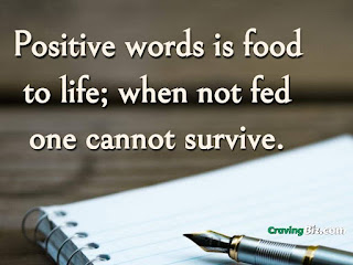 Positive words is food to life; when not fed one cannot survive.