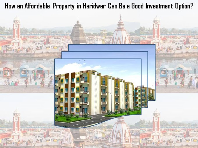 How an Affordable Property in Haridwar Can Be a Good Investment Option?