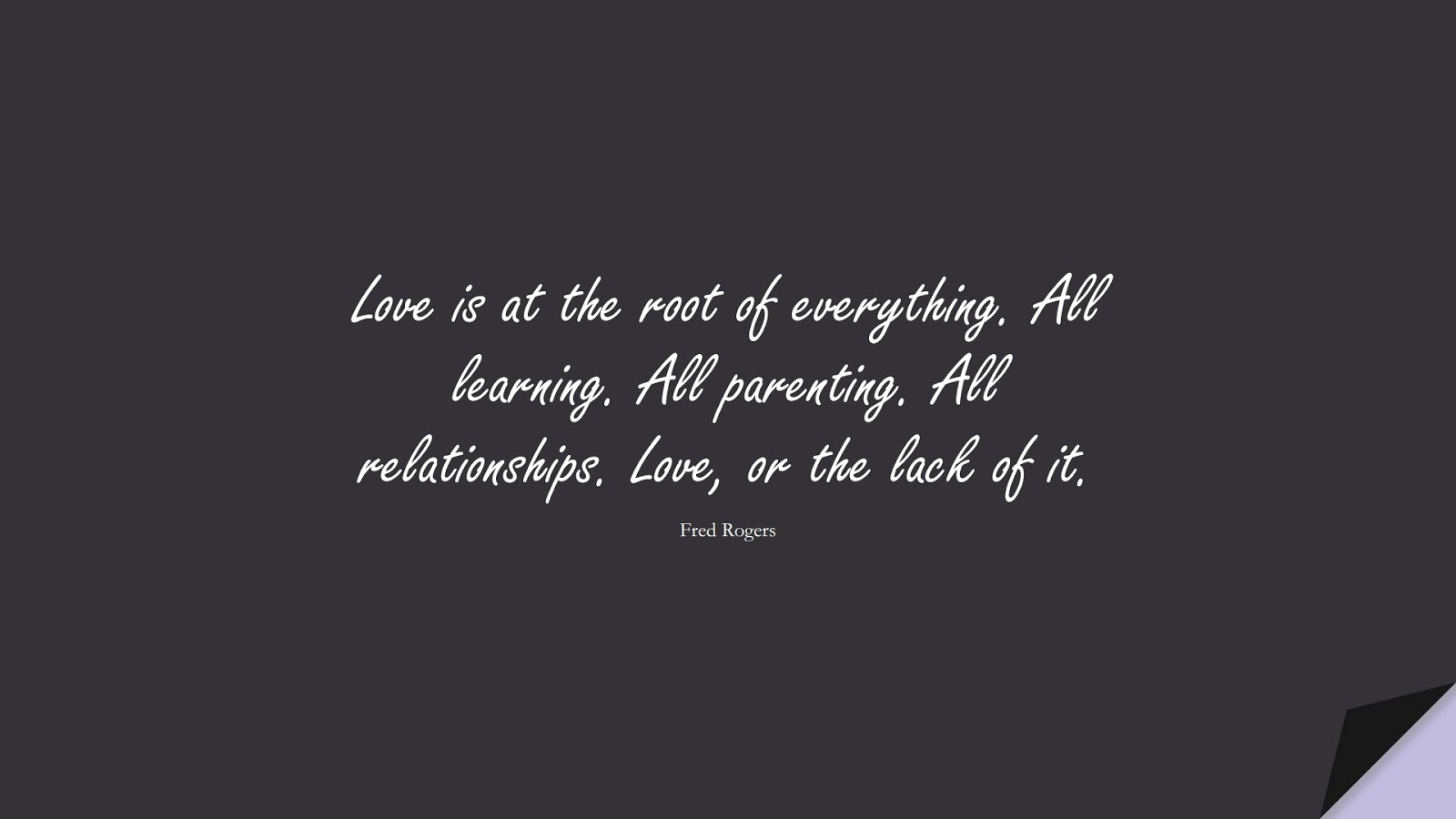 Love is at the root of everything. All learning. All parenting. All relationships. Love, or the lack of it. (Fred Rogers);  #RelationshipQuotes