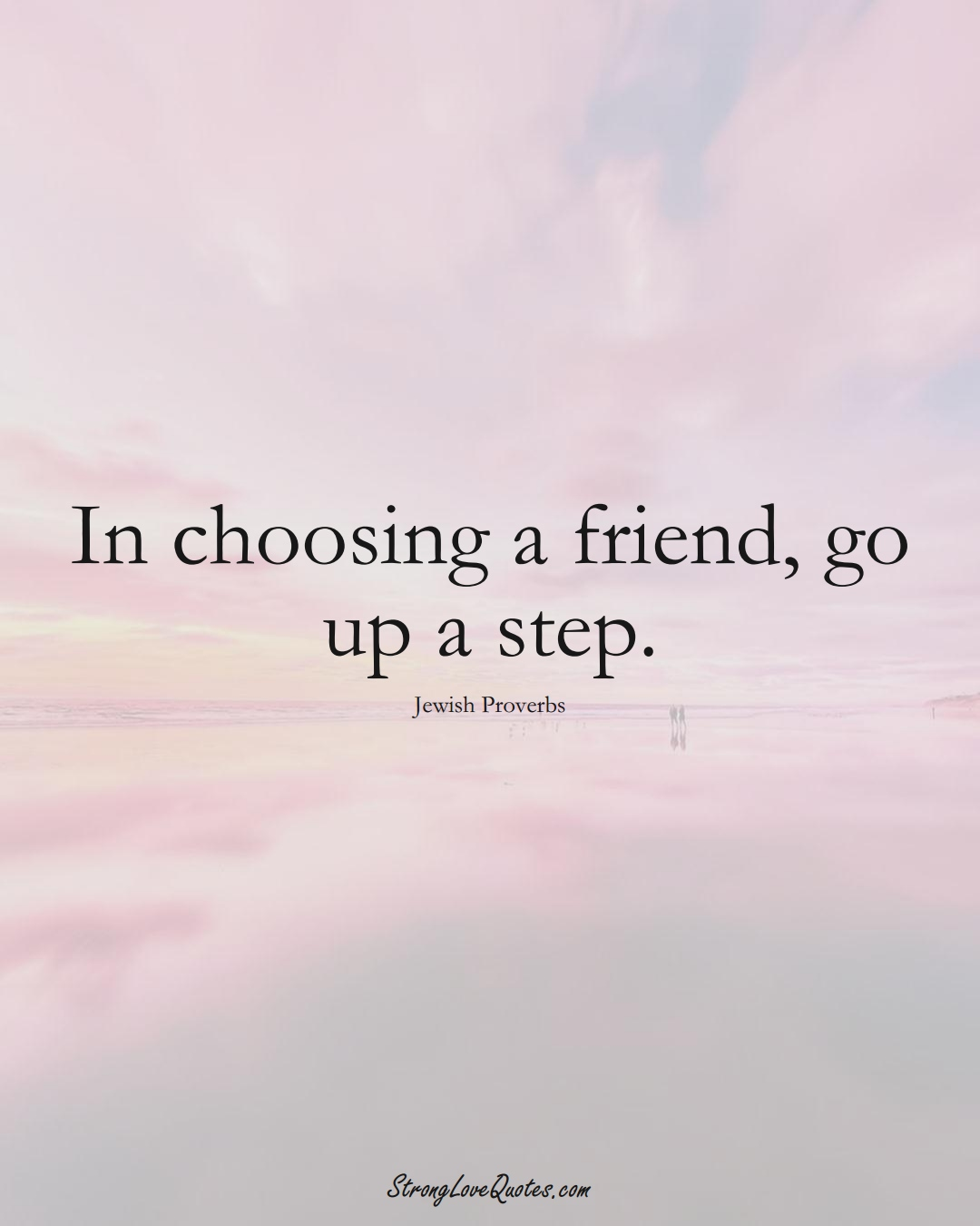 In choosing a friend, go up a step. (Jewish Sayings);  #aVarietyofCulturesSayings