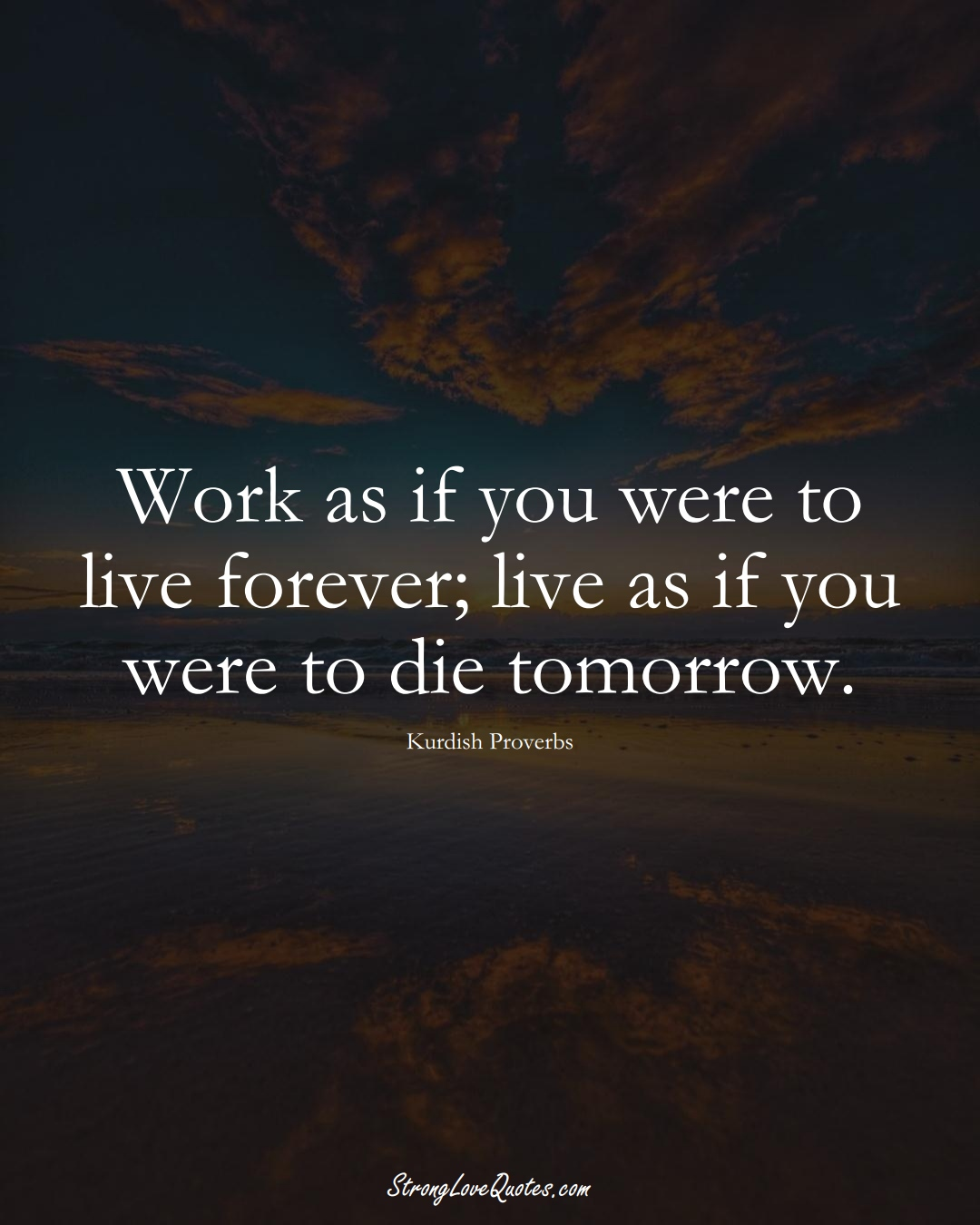 Work as if you were to live forever; live as if you were to die tomorrow. (Kurdish Sayings);  #aVarietyofCulturesSayings