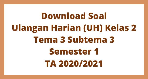 Download Soal Ulangan Harian (UH) Kelas 2 Tema 3 Subtema 3 Semester 1 TA 2020/2021
