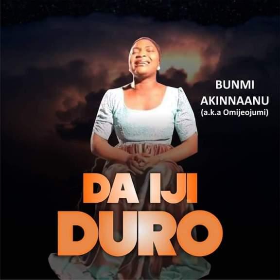 Bunmi Akinnaanu Adeoye (a.k.a Omije Ojumi) – Da Iji Duro