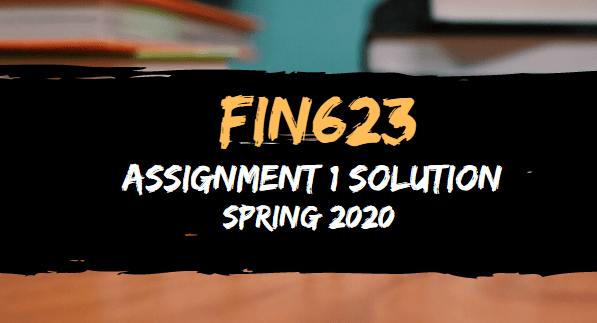 FIN623 Assignment 1 Solution Spring2020